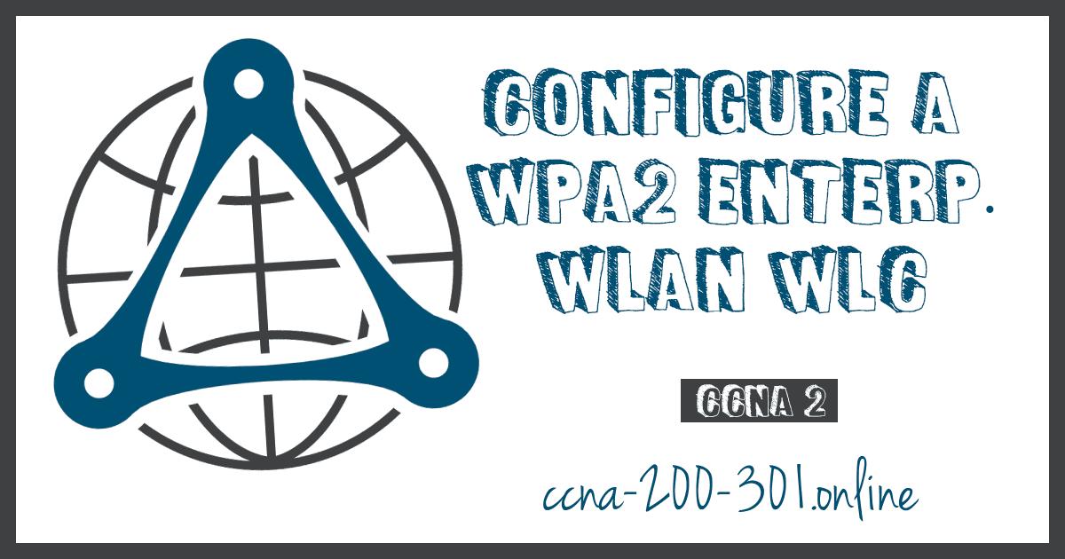 Configure a WPA2 Enterprise WLAN WLC